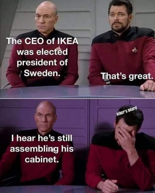 Picard: The CEO of IKEA was elected president of Sweden.<br>Riker: That's great.<br>P: I hear he's still assembling his cabinet<br>R: *facepalms* Riker's Beard